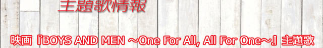映画「BOYS AND MEN ~One For All, All For One~」主題歌